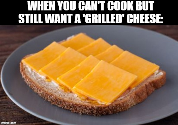 Can't be grilled if you can't cook | WHEN YOU CAN'T COOK BUT STILL WANT A 'GRILLED' CHEESE: | image tagged in grilled cheese,cooking,cheese | made w/ Imgflip meme maker