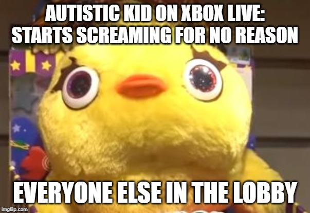 Autistic Xbox Live |  AUTISTIC KID ON XBOX LIVE: STARTS SCREAMING FOR NO REASON; EVERYONE ELSE IN THE LOBBY | image tagged in offensive | made w/ Imgflip meme maker