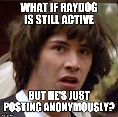 Conspiracy Keanu | WHAT IF RAYDOG IS STILL ACTIVE BUT HE'S JUST POSTING ANONYMOUSLY? | image tagged in memes,conspiracy keanu | made w/ Imgflip meme maker