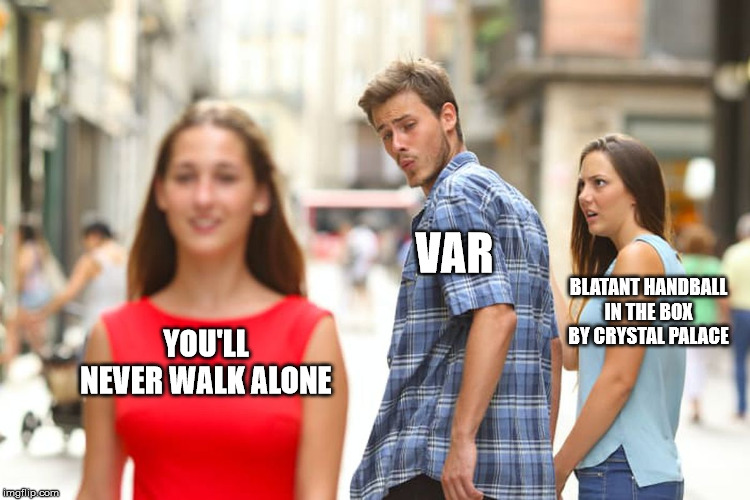 VAR |  VAR; BLATANT HANDBALL IN THE BOX BY CRYSTAL PALACE; YOU'LL NEVER WALK ALONE | image tagged in memes,distracted boyfriend,liverpool,football | made w/ Imgflip meme maker