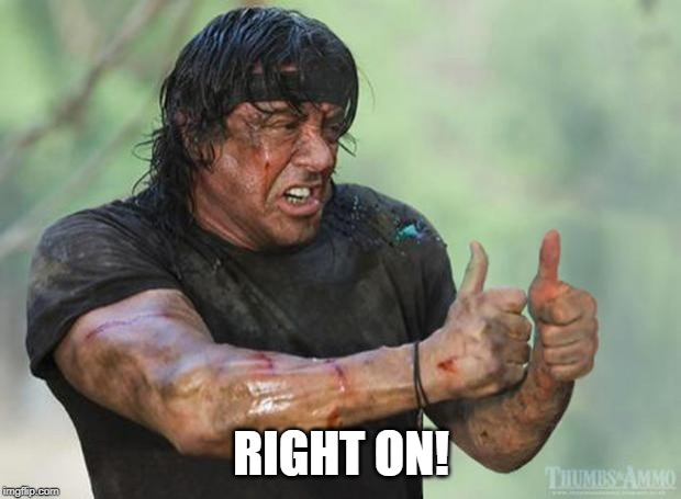 Thumbs Up Rambo | RIGHT ON! | image tagged in thumbs up rambo | made w/ Imgflip meme maker