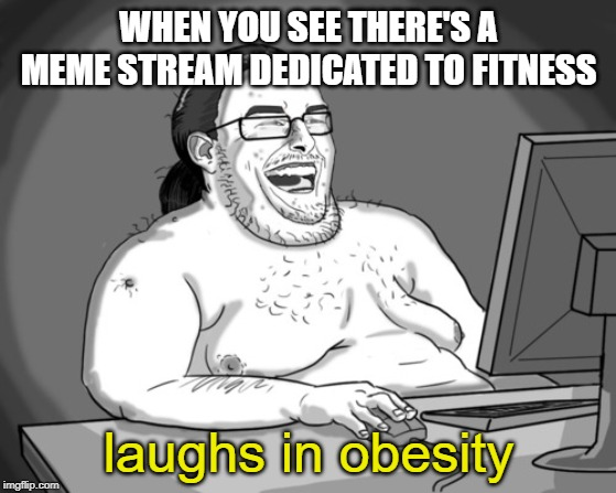 Fat Laughing Harder | WHEN YOU SEE THERE'S A MEME STREAM DEDICATED TO FITNESS laughs in obesity | image tagged in fat laughing harder | made w/ Imgflip meme maker
