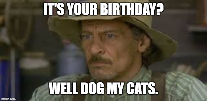 Happy Birthday |  IT'S YOUR BIRTHDAY? WELL DOG MY CATS. | image tagged in jed clampett,jim varney,happy birthday,happy,birthday | made w/ Imgflip meme maker