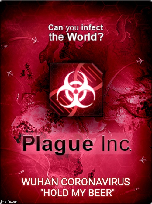 "Plague Inc 2020 Edition |  WUHAN CORONAVIRUS; ""HOLD MY BEER"" 