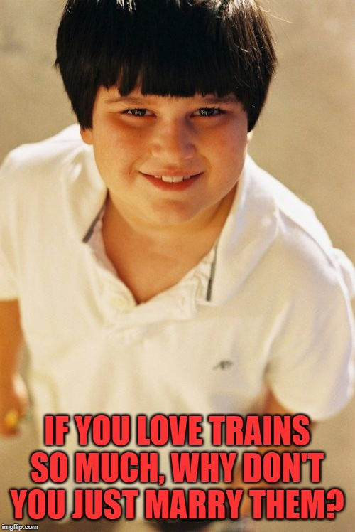 Annoying Childhood Friend Meme | IF YOU LOVE TRAINS SO MUCH, WHY DON'T YOU JUST MARRY THEM? | image tagged in memes,annoying childhood friend | made w/ Imgflip meme maker