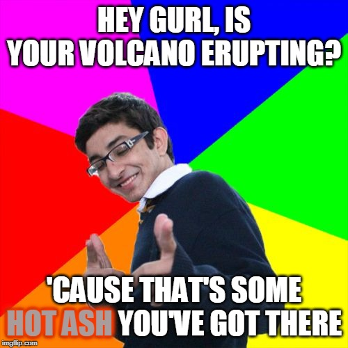 It was lava at first sight. | HEY GURL, IS YOUR VOLCANO ERUPTING? 'CAUSE THAT'S SOME HOT ASH YOU'VE GOT THERE HOT ASH | image tagged in memes,subtle pickup liner,volcano,boy,girl,relationships | made w/ Imgflip meme maker