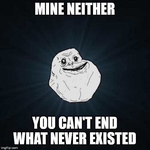 Forever Alone Meme | MINE NEITHER YOU CAN'T END WHAT NEVER EXISTED | image tagged in memes,forever alone | made w/ Imgflip meme maker