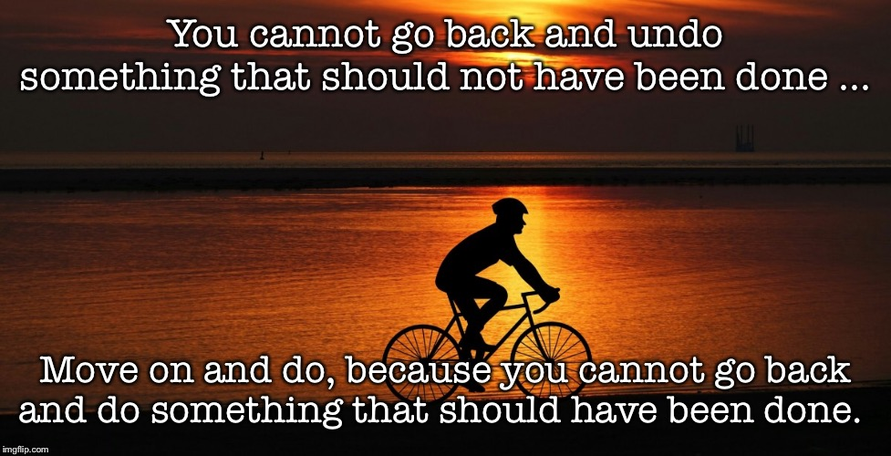 Do it right the first time |  You cannot go back and undo something that should not have been done ... Move on and do, because you cannot go back and do something that should have been done. | image tagged in inspirational,sunset,bicycle | made w/ Imgflip meme maker