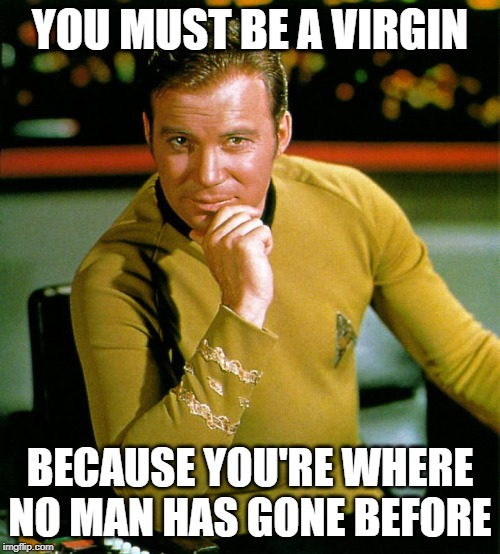 captain kirk | YOU MUST BE A VIRGIN BECAUSE YOU'RE WHERE NO MAN HAS GONE BEFORE | image tagged in captain kirk | made w/ Imgflip meme maker