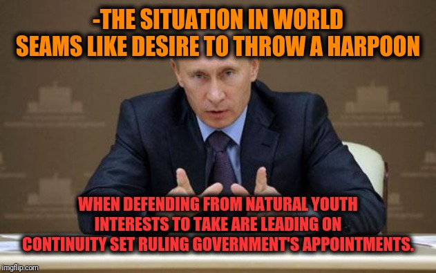 -Cadres recycling operation. | -THE SITUATION IN WORLD SEAMS LIKE DESIRE TO THROW A HARPOON WHEN DEFENDING FROM NATURAL YOUTH INTERESTS TO TAKE ARE LEADING ON CONTINUITY S | image tagged in memes,vladimir putin,politics lol,government corruption,posts,single taken priorities | made w/ Imgflip meme maker