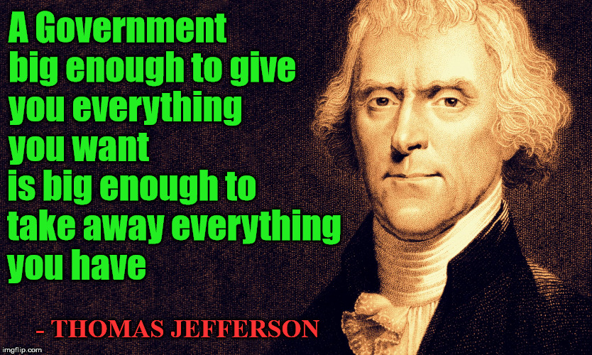 This is why most libertarians and conservatives want a smaller government with limited interference in our lives. |  A Government  big enough to give  you everything  you want; is big enough to  take away everything  you have; - THOMAS JEFFERSON | image tagged in thomas jefferson,libertarians,conservatives | made w/ Imgflip meme maker