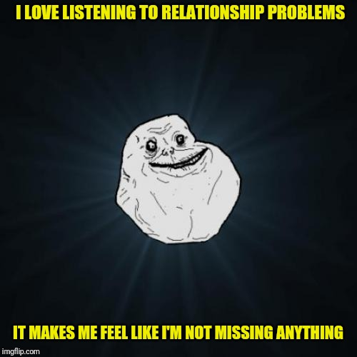 Forever Alone Meme | I LOVE LISTENING TO RELATIONSHIP PROBLEMS IT MAKES ME FEEL LIKE I'M NOT MISSING ANYTHING | image tagged in memes,forever alone | made w/ Imgflip meme maker