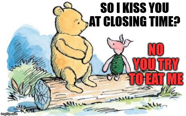 winnie the pooh and piglet | SO I KISS YOU AT CLOSING TIME? NO YOU TRY TO EAT ME | image tagged in winnie the pooh and piglet | made w/ Imgflip meme maker
