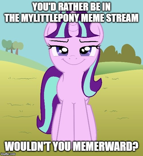 Don't You Starlight Glimmer |  YOU'D RATHER BE IN THE MYLITTLEPONY MEME STREAM; WOULDN'T YOU MEMERWARD? | image tagged in don't you starlight glimmer | made w/ Imgflip meme maker