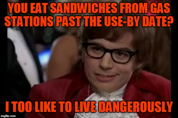 As long as you stick close to a bathroom, you'll probably be OK. | YOU EAT SANDWICHES FROM GAS STATIONS PAST THE USE-BY DATE? I TOO LIKE TO LIVE DANGEROUSLY | image tagged in memes,i too like to live dangerously,real life,food,gas station | made w/ Imgflip meme maker