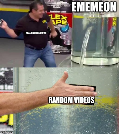 Flex Tape |  EMEMEON; KILLERINTHEBEDROOM; RANDOM VIDEOS | image tagged in flex tape | made w/ Imgflip meme maker