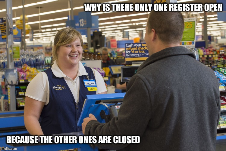 Walmart Checkout Lady |  WHY IS THERE ONLY ONE REGISTER OPEN; BECAUSE THE OTHER ONES ARE CLOSED | image tagged in walmart checkout lady,retail | made w/ Imgflip meme maker