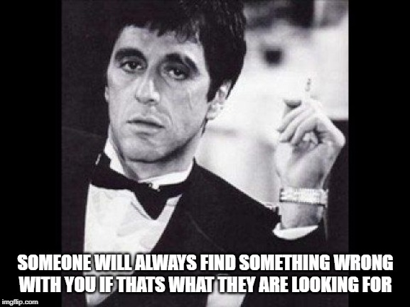 scarface | SOMEONE WILL ALWAYS FIND SOMETHING WRONG WITH YOU IF THATS WHAT THEY ARE LOOKING FOR | image tagged in scarface | made w/ Imgflip meme maker