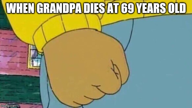 Arthur Fist |  WHEN GRANDPA DIES AT 69 YEARS OLD | image tagged in memes,arthur fist | made w/ Imgflip meme maker