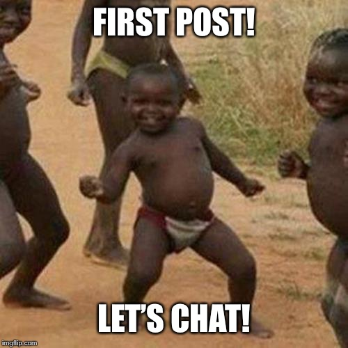 Third World Success Kid |  FIRST POST! LET'S CHAT! | image tagged in memes,third world success kid | made w/ Imgflip meme maker