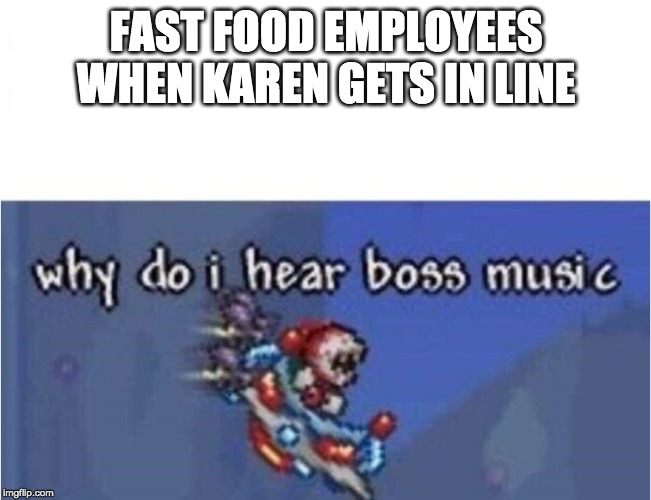 why do i hear boss music |  FAST FOOD EMPLOYEES WHEN KAREN GETS IN LINE | image tagged in why do i hear boss music | made w/ Imgflip meme maker