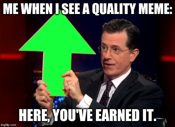 upvotes |  ME WHEN I SEE A QUALITY MEME:; HERE, YOU'VE EARNED IT. | image tagged in upvotes | made w/ Imgflip meme maker