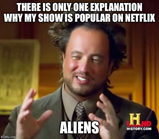 Ancient Aliens | THERE IS ONLY ONE EXPLANATION WHY MY SHOW IS POPULAR ON NETFLIX ALIENS | image tagged in memes,ancient aliens | made w/ Imgflip meme maker