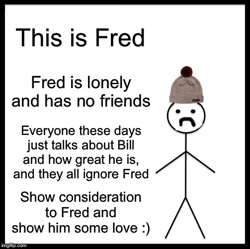 Be Like Fred |  This is Fred; Fred is lonely and has no friends; Everyone these days just talks about Bill and how great he is, and they all ignore Fred; Show consideration to Fred and show him some love :) | image tagged in memes,be like bill,funny,funny memes,be like fred | made w/ Imgflip meme maker
