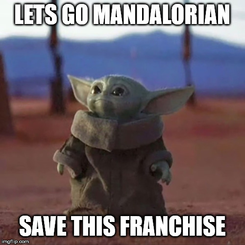 Baby Yoda | LETS GO MANDALORIAN SAVE THIS FRANCHISE | image tagged in baby yoda | made w/ Imgflip meme maker