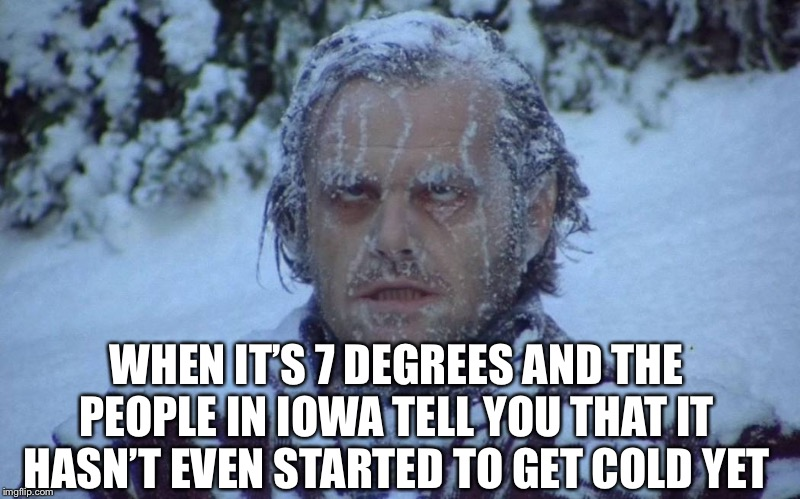 WHEN IT'S 7 DEGREES AND THE PEOPLE IN IOWA TELL YOU THAT IT HASN'T EVEN STARTED TO GET COLD YET | image tagged in winter,cold,snow,iowa | made w/ Imgflip meme maker