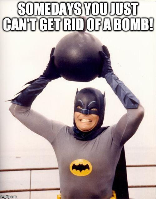Batman Has Trouble Getting Rid Of A Bomb. | SOMEDAYS YOU JUST CAN'T GET RID OF A BOMB! | image tagged in batman bomb | made w/ Imgflip meme maker