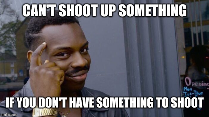Roll Safe Think About It Meme | CAN'T SHOOT UP SOMETHING IF YOU DON'T HAVE SOMETHING TO SHOOT | image tagged in memes,roll safe think about it | made w/ Imgflip meme maker