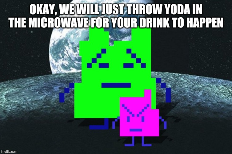 Mooninites | OKAY, WE WILL JUST THROW YODA IN THE MICROWAVE FOR YOUR DRINK TO HAPPEN | image tagged in mooninites | made w/ Imgflip meme maker