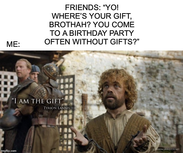 "FRIENDS: ""YO! WHERE'S YOUR GIFT, BROTHAH? YOU COME TO A BIRTHDAY PARTY OFTEN WITHOUT GIFTS?""; ME: 