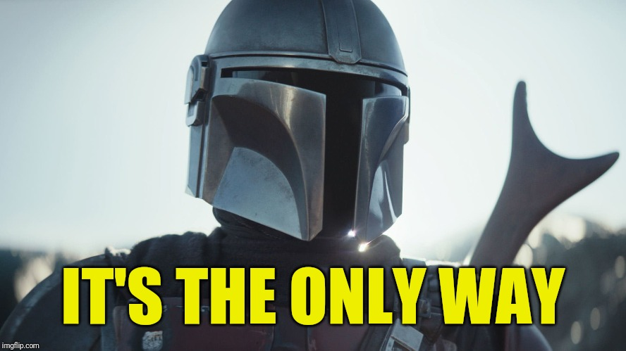 The Mandalorian. | IT'S THE ONLY WAY | image tagged in the mandalorian | made w/ Imgflip meme maker