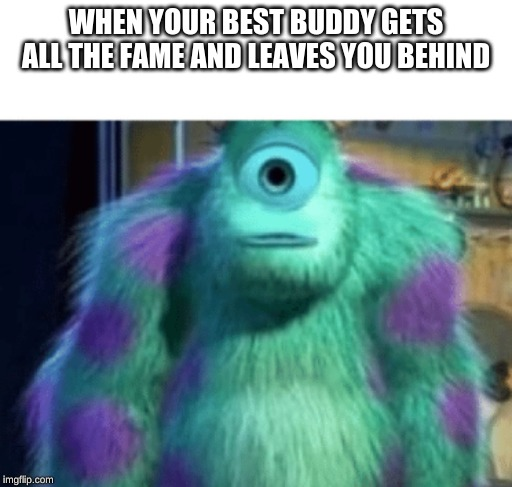 use this man |  WHEN YOUR BEST BUDDY GETS ALL THE FAME AND LEAVES YOU BEHIND | image tagged in mike wazowski,but why | made w/ Imgflip meme maker