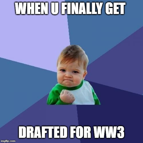 Success Kid | WHEN U FINALLY GET DRAFTED FOR WW3 | image tagged in memes,success kid | made w/ Imgflip meme maker