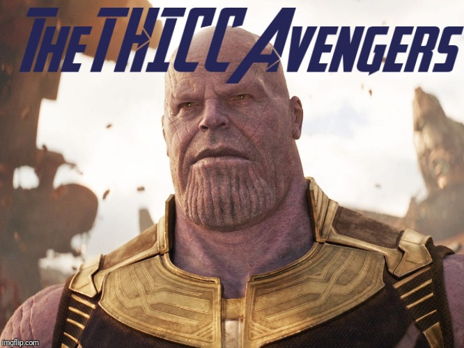 The THICC Avengers | image tagged in thicc,avengers infinity war,avengers endgame,avengers | made w/ Imgflip meme maker