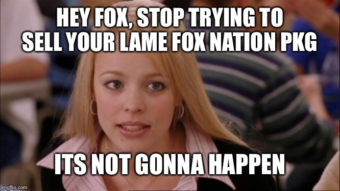 Its Not Going To Happen | HEY FOX, STOP TRYING TO SELL YOUR LAME FOX NATION PKG ITS NOT GONNA HAPPEN | image tagged in memes,its not going to happen | made w/ Imgflip meme maker