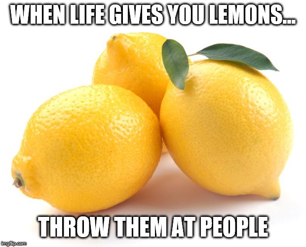 lemons | WHEN LIFE GIVES YOU LEMONS... THROW THEM AT PEOPLE | image tagged in lemons | made w/ Imgflip meme maker