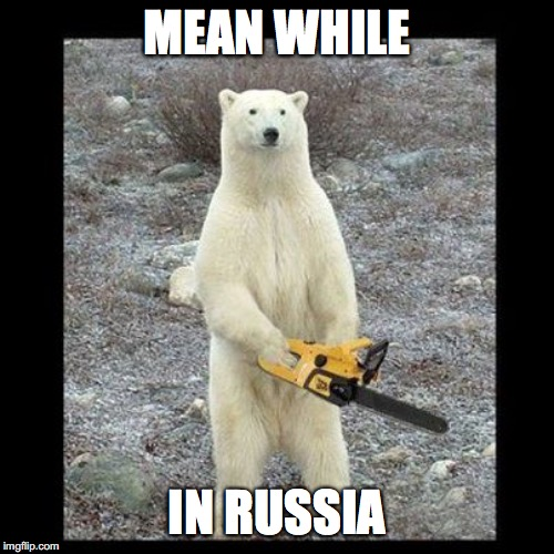Chainsaw Bear Meme | MEAN WHILE IN RUSSIA | image tagged in memes,chainsaw bear | made w/ Imgflip meme maker