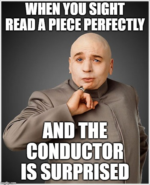 Dr Evil |  WHEN YOU SIGHT READ A PIECE PERFECTLY; AND THE CONDUCTOR IS SURPRISED | image tagged in memes,dr evil | made w/ Imgflip meme maker