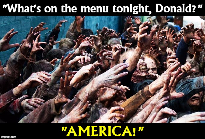 "First, the Zombie Apocalypse devours the Republican Party. Then it tries to eat the whole country. |  ""What's on the menu tonight, Donald?""; ""AMERICA!"" 