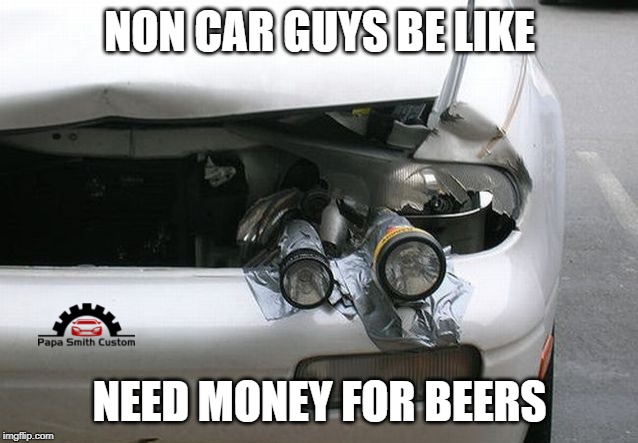 Beer and driving doesn't mix | NON CAR GUYS BE LIKE NEED MONEY FOR BEERS | image tagged in irony of life,lights,torch,car meme,beers,car crash | made w/ Imgflip meme maker
