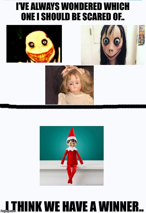He'll haunt me forever | I'VE ALWAYS WONDERED WHICH ONE I SHOULD BE SCARED OF.. I THINK WE HAVE A WINNER.. | image tagged in memes,funny,funny memes,elf on the shelf,jeff the killer,momo | made w/ Imgflip meme maker
