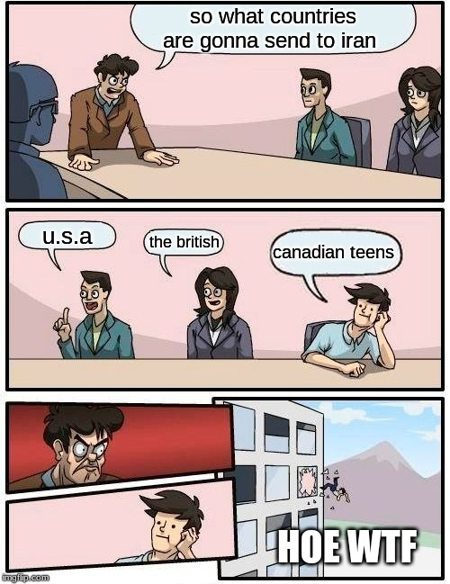 Boardroom Meeting Suggestion Meme | so what countries are gonna send to iran u.s.a the british canadian teens HOE WTF | image tagged in memes,boardroom meeting suggestion | made w/ Imgflip meme maker