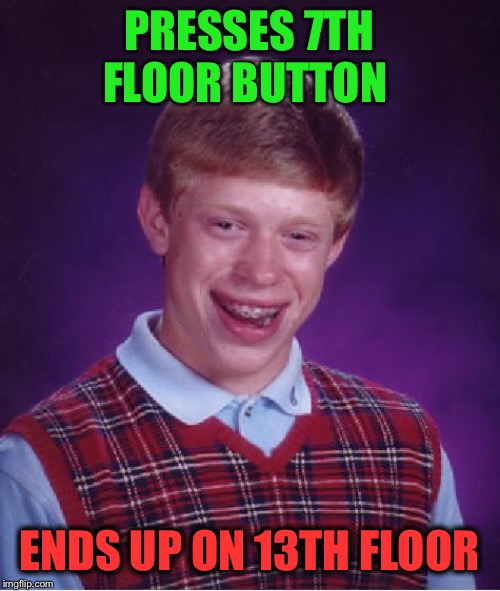 unlucky ginger kid | PRESSES 7TH FLOOR BUTTON ENDS UP ON 13TH FLOOR | image tagged in unlucky ginger kid | made w/ Imgflip meme maker