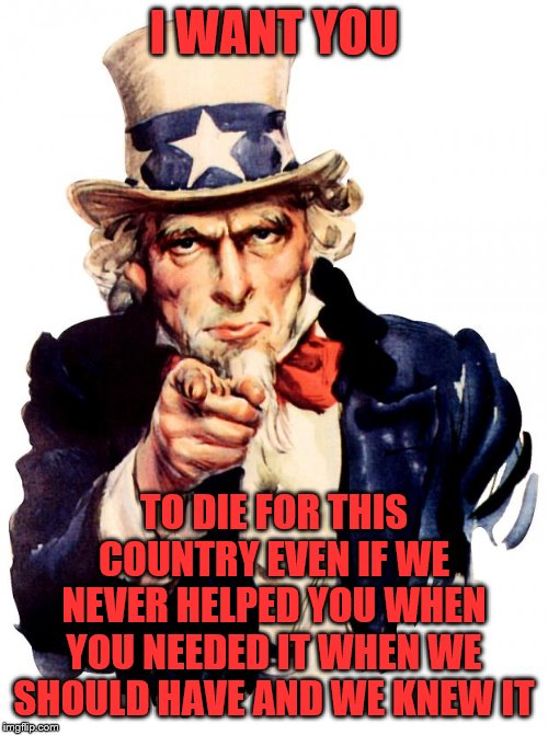 Uncle Sam |  I WANT YOU; TO DIE FOR THIS COUNTRY EVEN IF WE NEVER HELPED YOU WHEN YOU NEEDED IT WHEN WE SHOULD HAVE AND WE KNEW IT | image tagged in memes,uncle sam | made w/ Imgflip meme maker