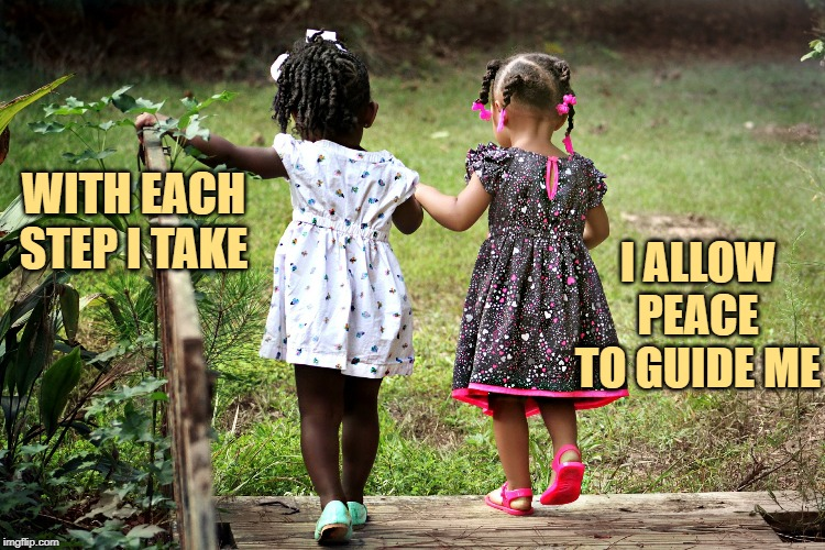 Peace to Guide Me | WITH EACH STEP I TAKE I ALLOW PEACE TO GUIDE ME | image tagged in affirmation,peace,children | made w/ Imgflip meme maker