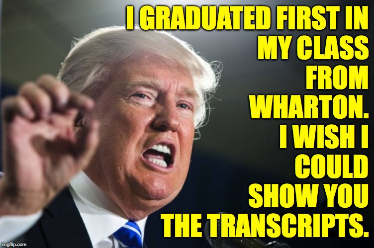 donald trump | I GRADUATED FIRST IN MY CLASS FROM WHARTON. I WISH I COULD SHOW YOU THE TRANSCRIPTS. | image tagged in donald trump | made w/ Imgflip meme maker